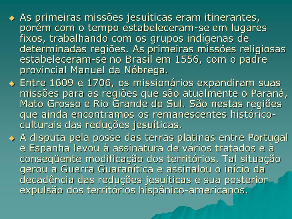 As primeiras missões jesuíticas eram itinerantes, porém com o tempo estabeleceram-se em lugares fixos, trabalhando com os grupos indígenas de determinadas regiões. As primeiras missões religiosas estabeleceram-se no Brasil em 1556, com o padre provincial Manuel da Nóbrega.