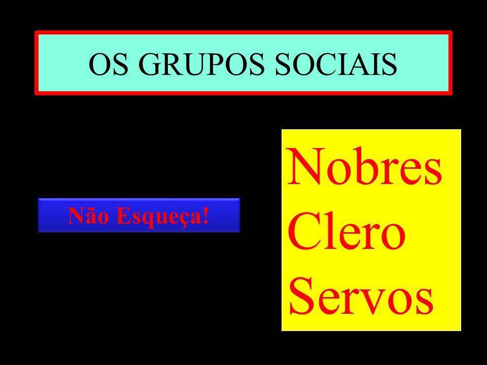 OS GRUPOS SOCIAIS Nobres Clero Servos Não Esqueça!