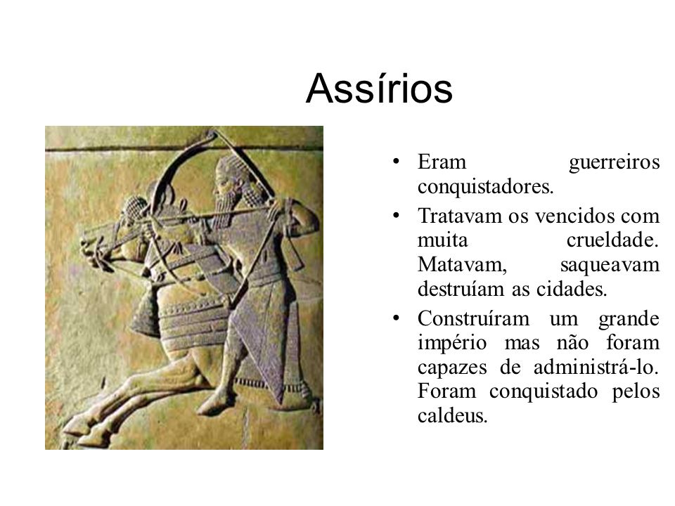 Assírios Eram guerreiros conquistadores.