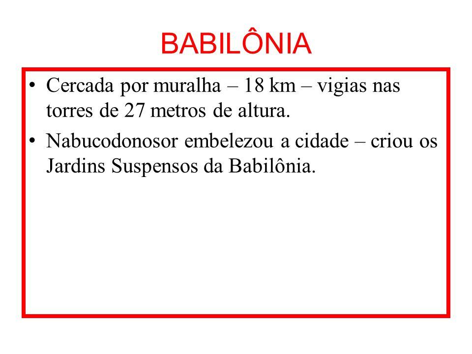BABILÔNIA Cercada por muralha – 18 km – vigias nas torres de 27 metros de altura.