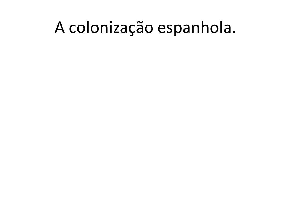 A colonização espanhola.