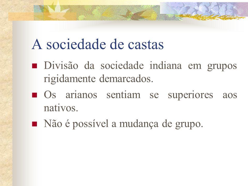 A sociedade de castas Divisão da sociedade indiana em grupos rigidamente demarcados. Os arianos sentiam se superiores aos nativos.