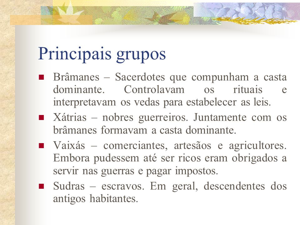Principais gruposBrâmanes – Sacerdotes que compunham a casta dominante. Controlavam os rituais e interpretavam os vedas para estabelecer as leis.