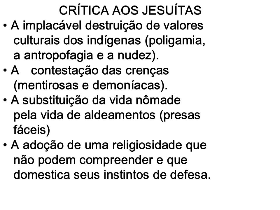 CRÍTICA AOS JESUÍTAS A implacável destruição de valores. culturais dos indígenas (poligamia, a antropofagia e a nudez).