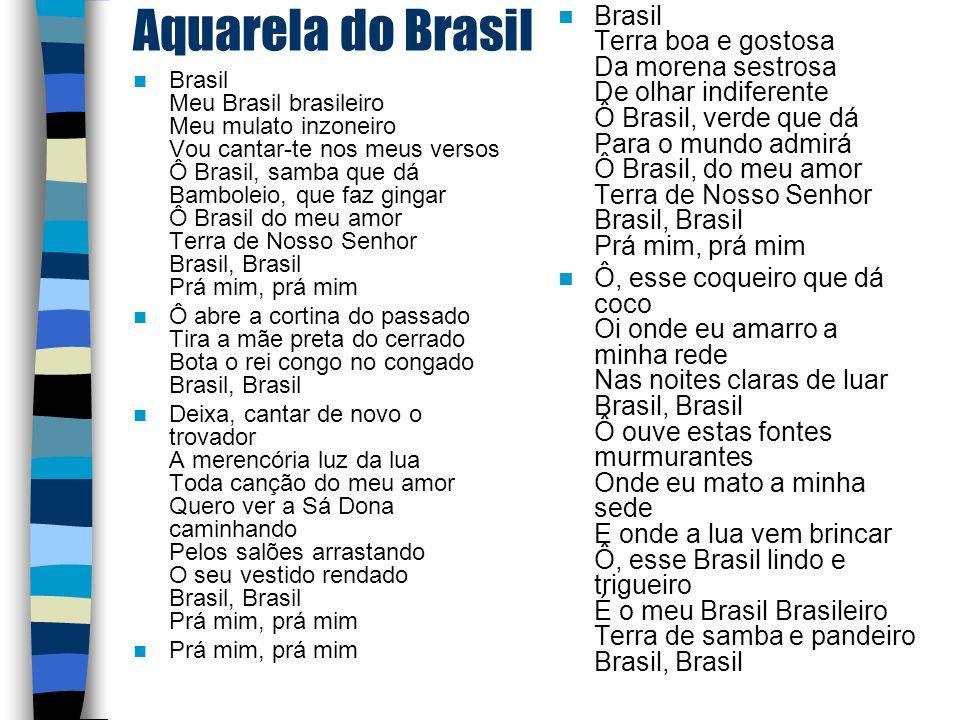Brasil Terra boa e gostosa Da morena sestrosa De olhar indiferente Ô Brasil, verde que dá Para o mundo admirá Ô Brasil, do meu amor Terra de Nosso Senhor Brasil, Brasil Prá mim, prá mim