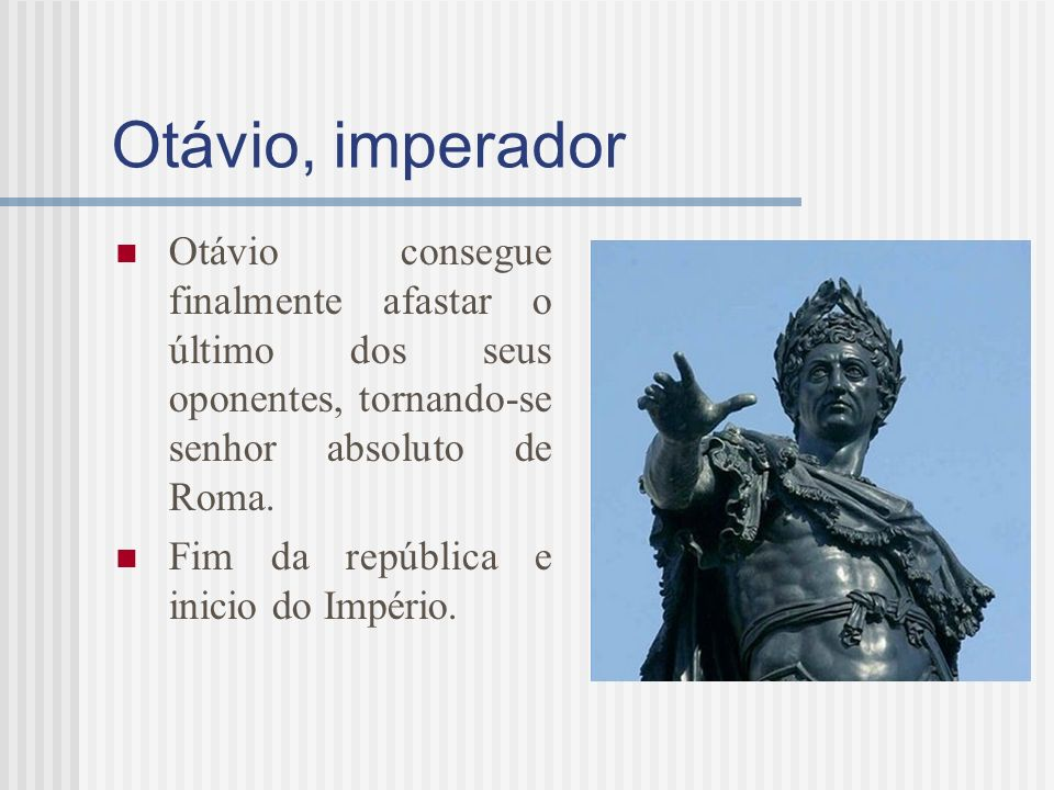 Otávio, imperador Otávio consegue finalmente afastar o último dos seus oponentes, tornando-se senhor absoluto de Roma.