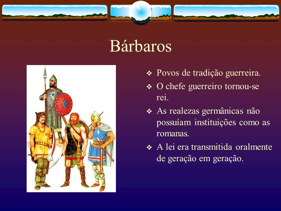 Bárbaros Povos de tradição guerreira. O chefe guerreiro tornou-se rei.