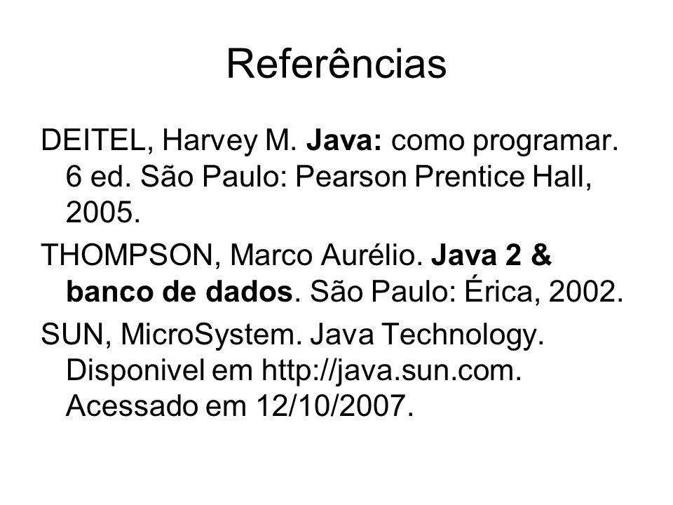 Referências DEITEL, Harvey M. Java: como programar. 6 ed. São Paulo: Pearson Prentice Hall, 2005.