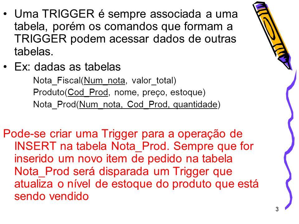 Uma TRIGGER é sempre associada a uma tabela, porém os comandos que formam a TRIGGER podem acessar dados de outras tabelas.