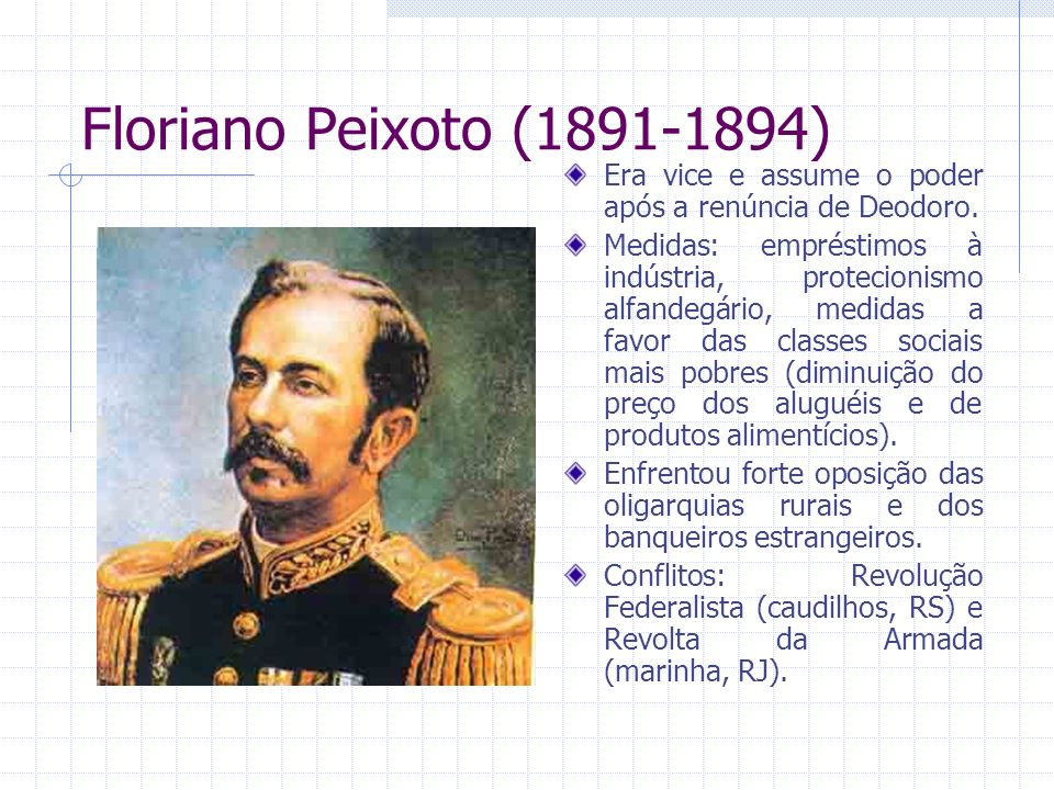 Floriano Peixoto (1891-1894) Era vice e assume o poder após a renúncia de Deodoro.
