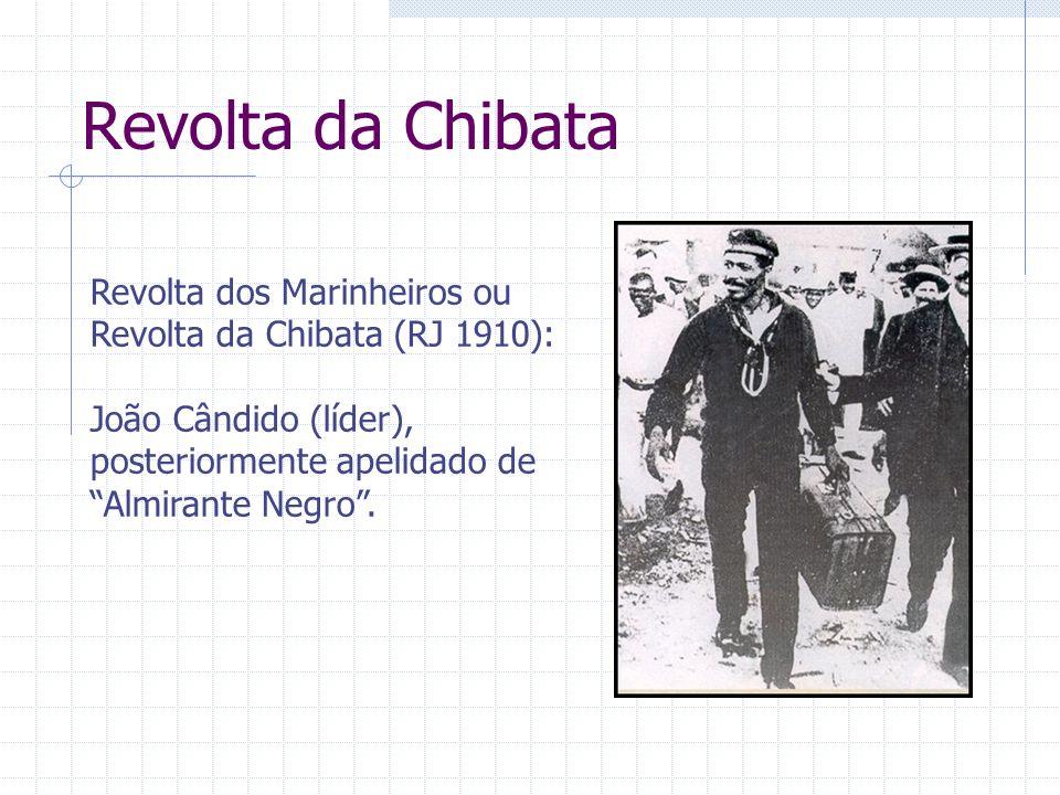 Revolta da Chibata Revolta dos Marinheiros ou Revolta da Chibata (RJ 1910): João Cândido (líder), posteriormente apelidado de Almirante Negro .