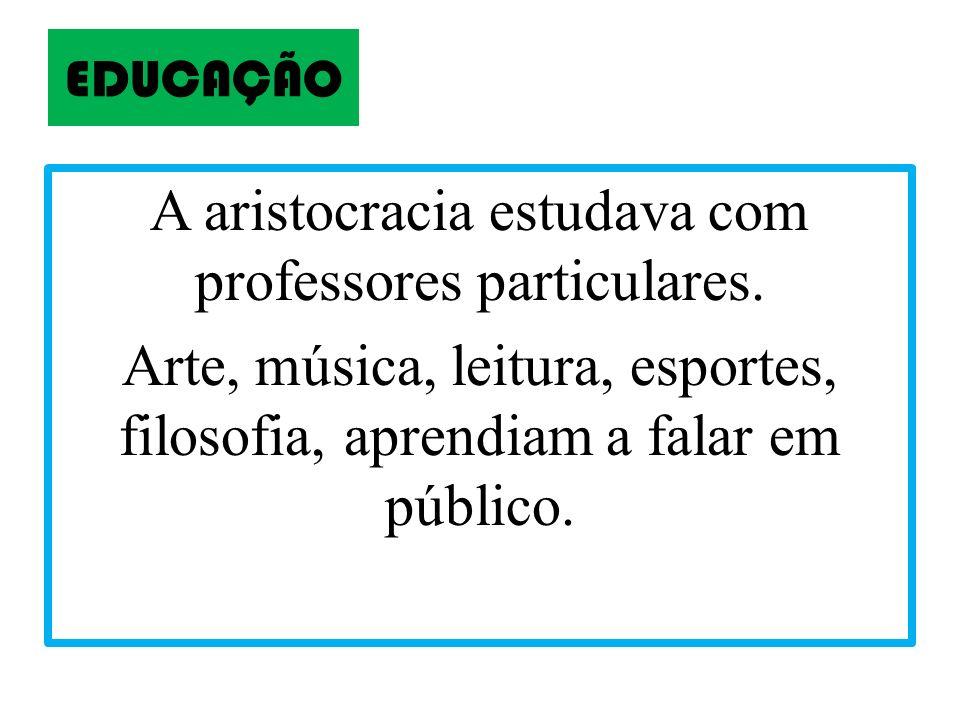 A aristocracia estudava com professores particulares.