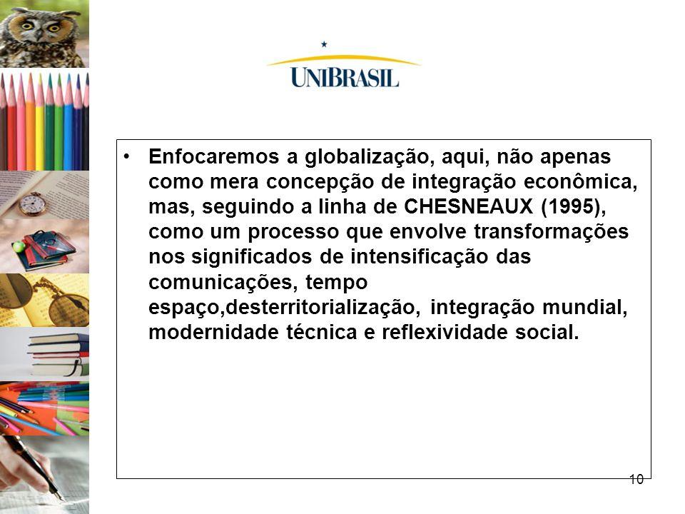 Enfocaremos a globalização, aqui, não apenas como mera concepção de integração econômica, mas, seguindo a linha de CHESNEAUX (1995), como um processo que envolve transformações nos significados de intensificação das comunicações, tempo espaço,desterritorialização, integração mundial, modernidade técnica e reflexividade social.