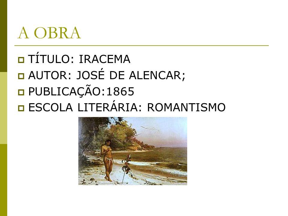 A OBRA TÍTULO: IRACEMA AUTOR: JOSÉ DE ALENCAR; PUBLICAÇÃO:1865