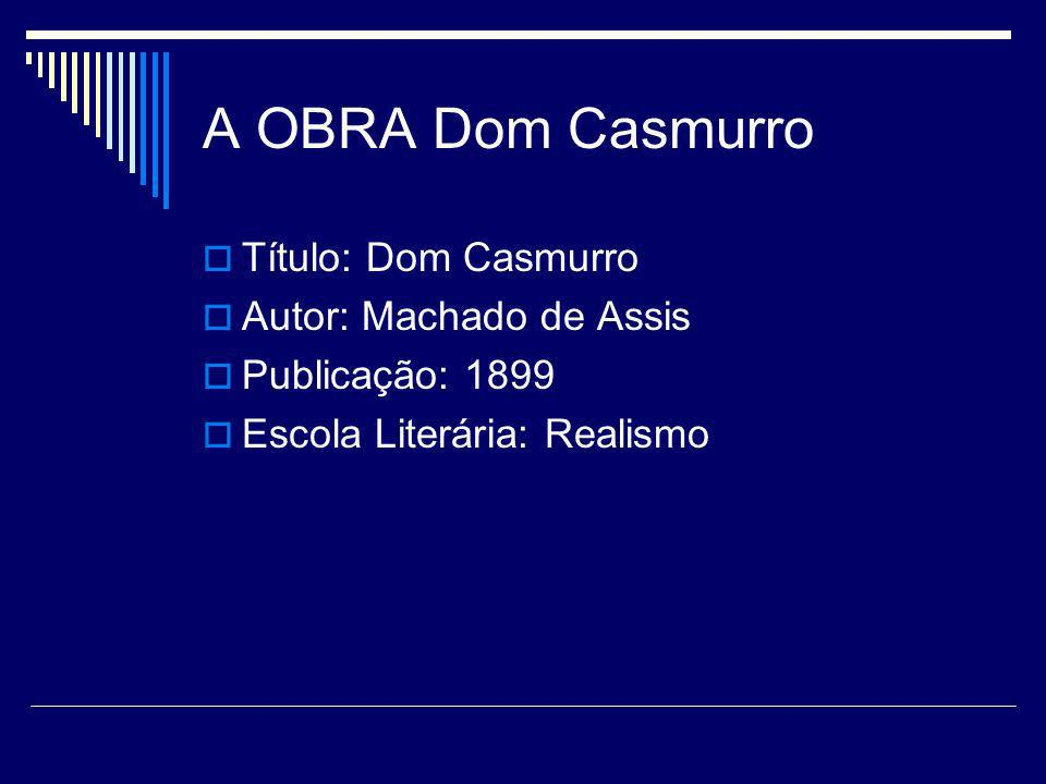 A OBRA Dom Casmurro Título: Dom Casmurro Autor: Machado de Assis