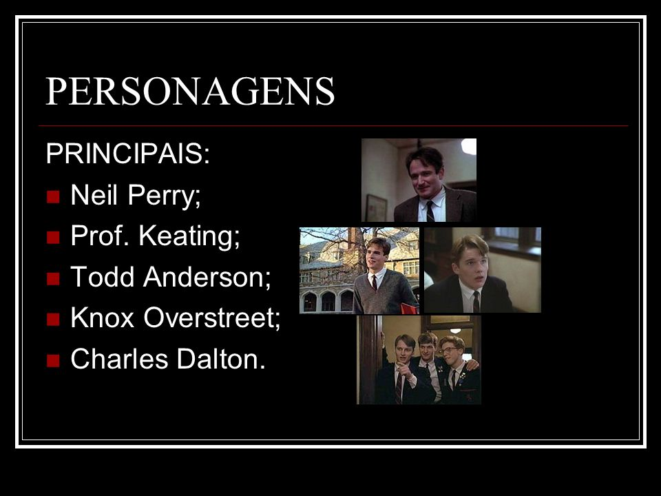 PERSONAGENS PRINCIPAIS: Neil Perry; Prof. Keating; Todd Anderson;