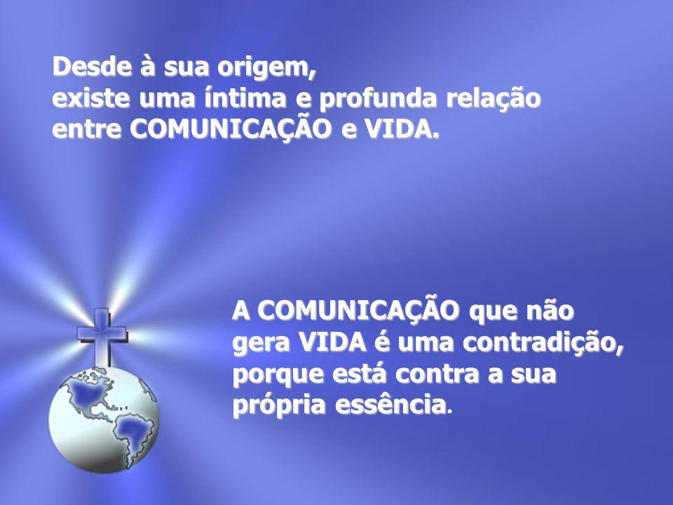 Desde à sua origem, existe uma íntima e profunda relação. entre COMUNICAÇÃO e VIDA. A COMUNICAÇÃO que não.
