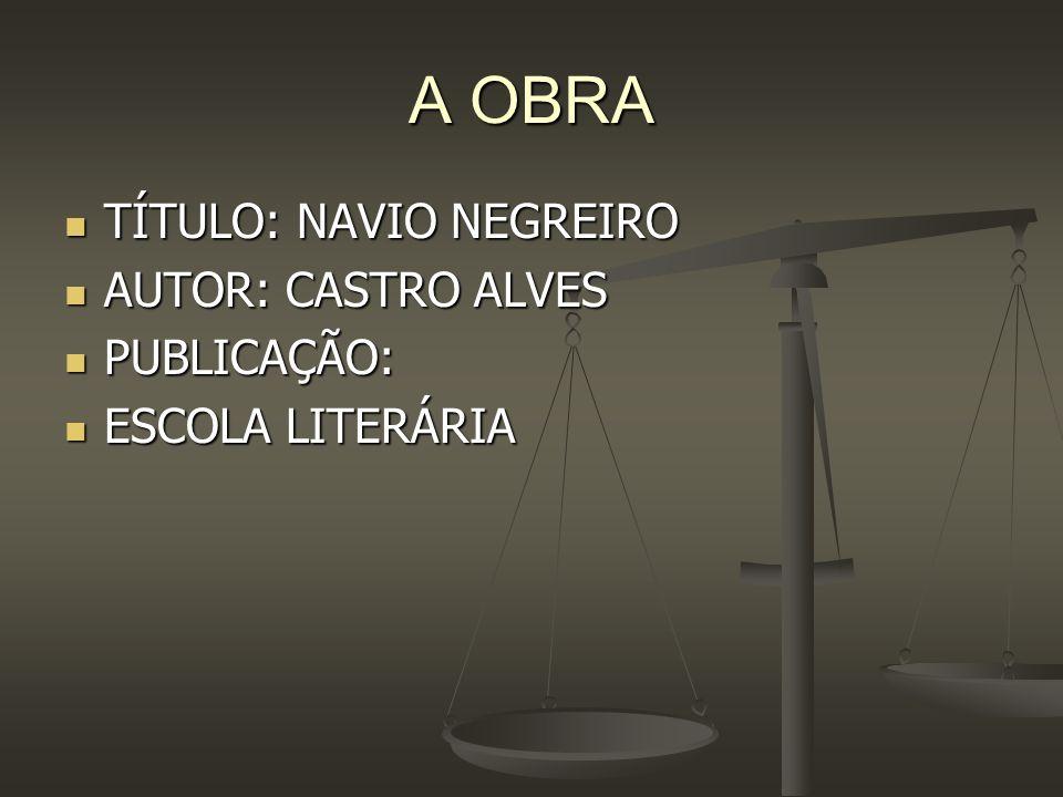 A OBRA TÍTULO: NAVIO NEGREIRO AUTOR: CASTRO ALVES PUBLICAÇÃO: