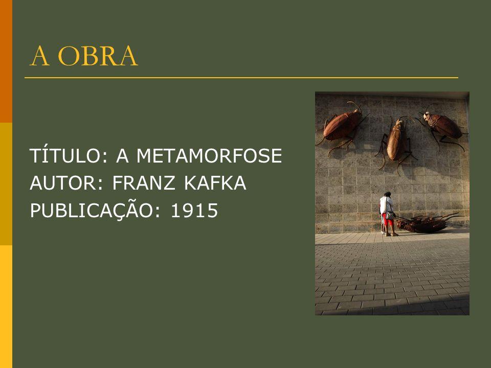 A OBRA TÍTULO: A METAMORFOSE AUTOR: FRANZ KAFKA PUBLICAÇÃO: 1915