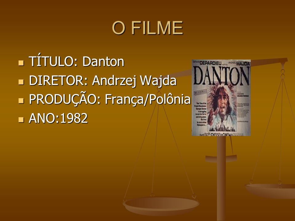 O FILME TÍTULO: Danton DIRETOR: Andrzej Wajda PRODUÇÃO: França/Polônia