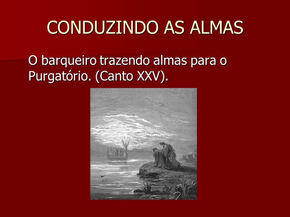 CONDUZINDO AS ALMAS O barqueiro trazendo almas para o Purgatório. (Canto XXV).