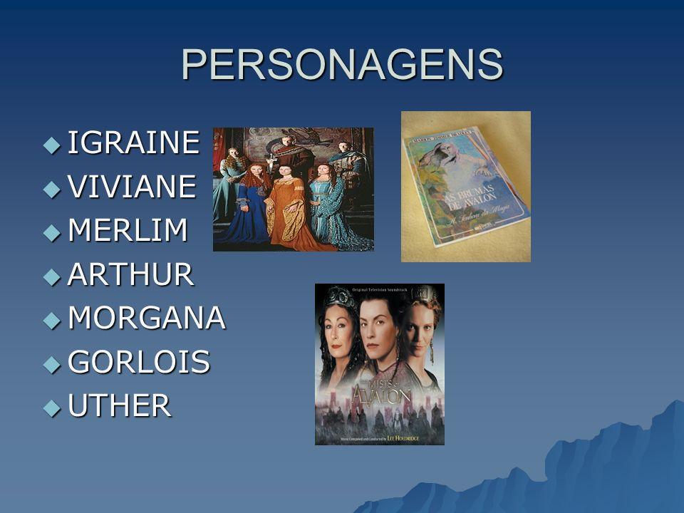 PERSONAGENS IGRAINE VIVIANE MERLIM ARTHUR MORGANA GORLOIS UTHER
