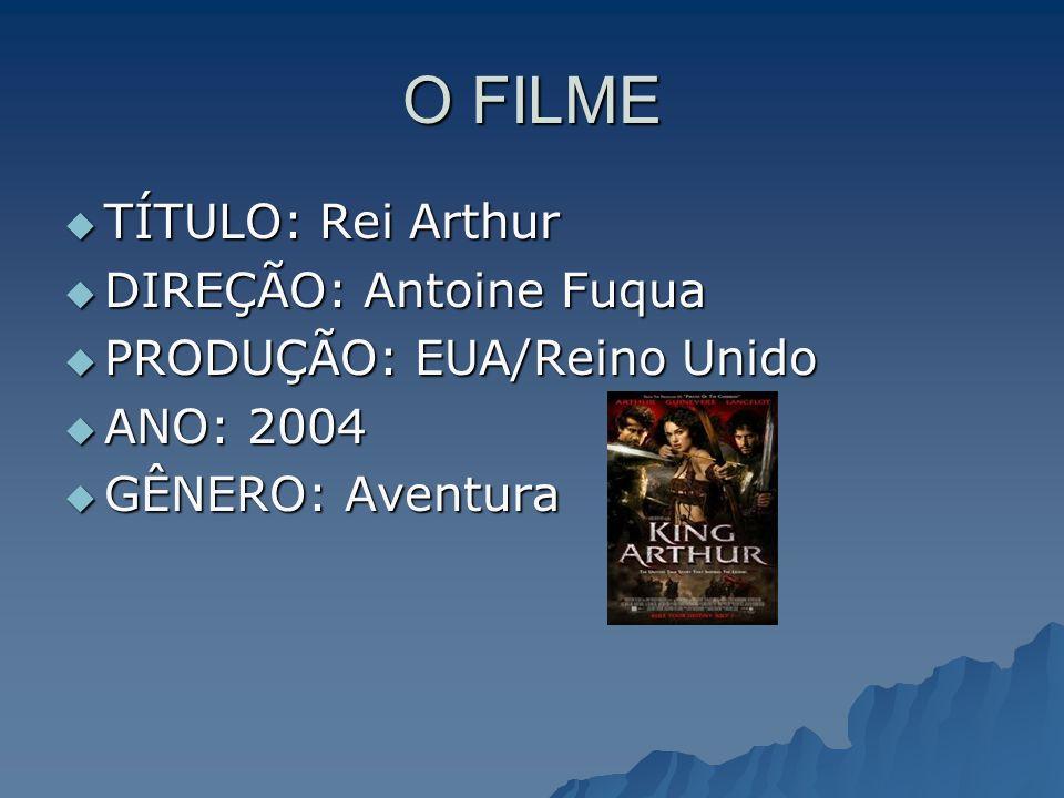O FILME TÍTULO: Rei Arthur DIREÇÃO: Antoine Fuqua