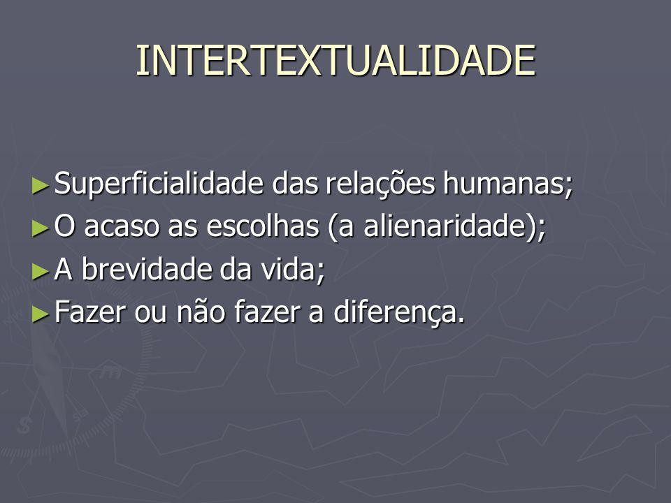 INTERTEXTUALIDADE Superficialidade das relações humanas;