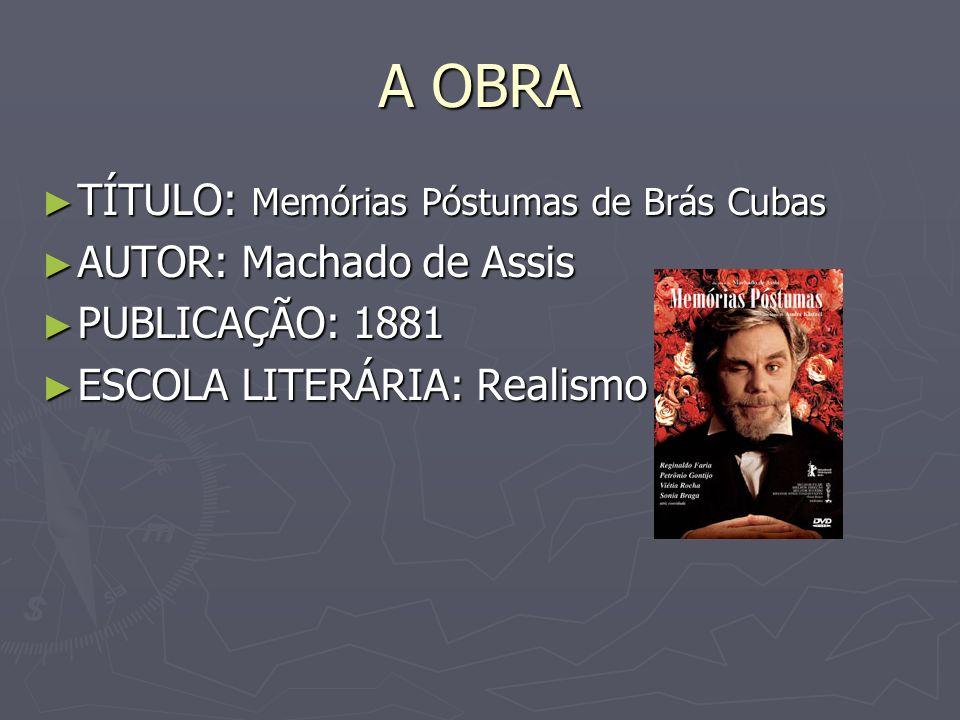 A OBRA TÍTULO: Memórias Póstumas de Brás Cubas AUTOR: Machado de Assis