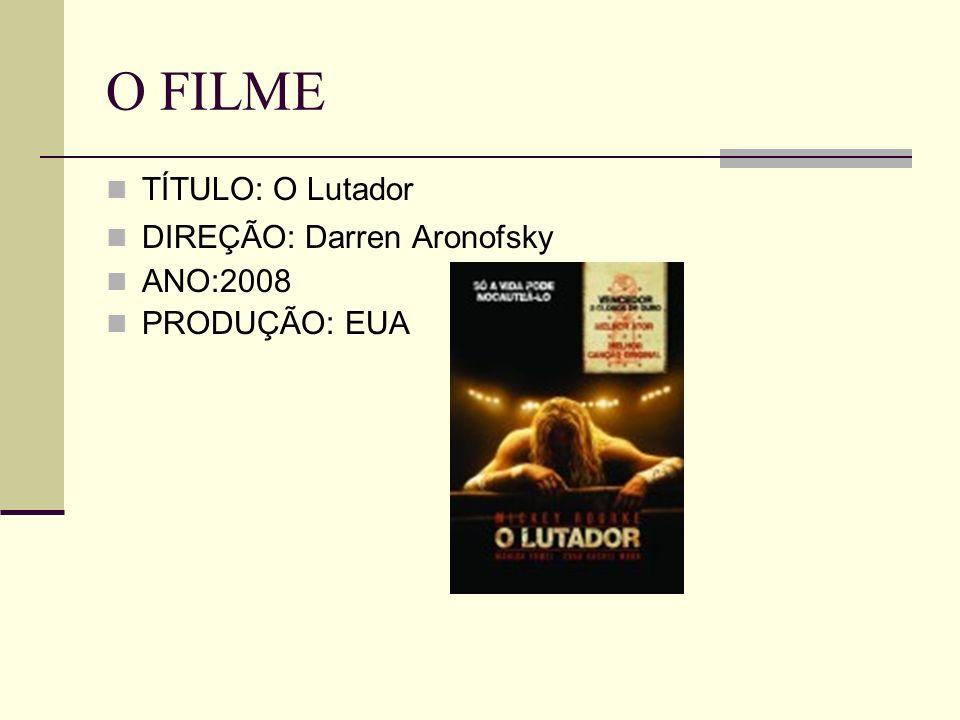 O FILME TÍTULO: O Lutador DIREÇÃO: Darren Aronofsky ANO:2008