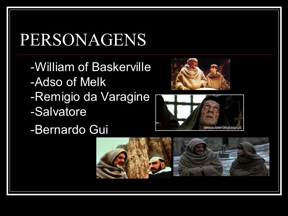 PERSONAGENS -William of Baskerville -Adso of Melk -Remigio da Varagine -Salvatore -Bernardo Gui