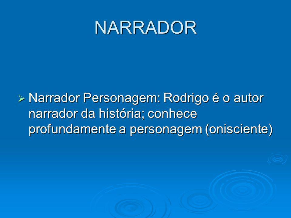 NARRADOR Narrador Personagem: Rodrigo é o autor narrador da história; conhece profundamente a personagem (onisciente)