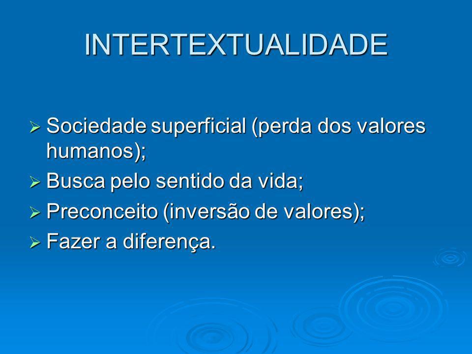 INTERTEXTUALIDADE Sociedade superficial (perda dos valores humanos);