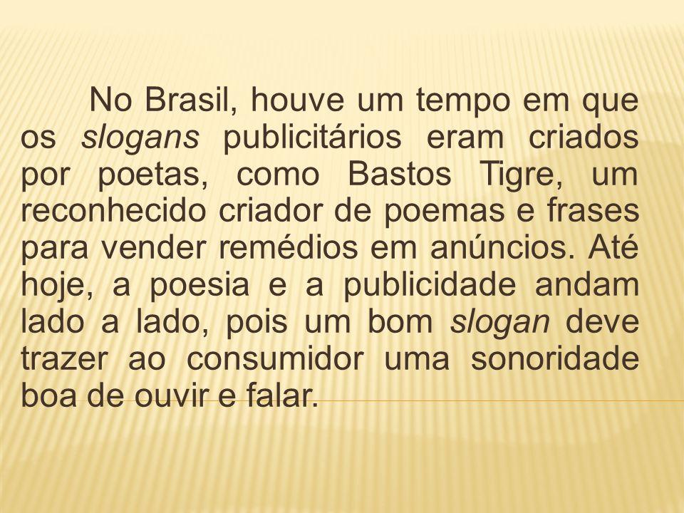 No Brasil, houve um tempo em que os slogans publicitários eram criados por poetas, como Bastos Tigre, um reconhecido criador de poemas e frases para vender remédios em anúncios.
