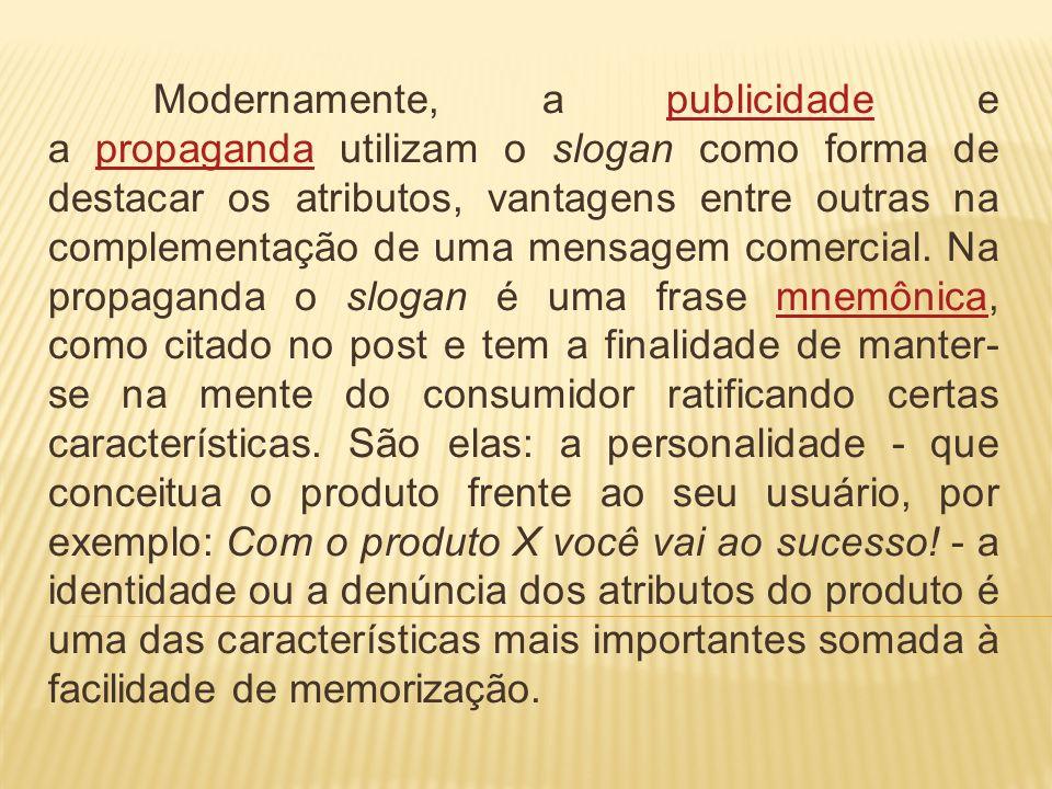 Modernamente, a publicidade e a propaganda utilizam o slogan como forma de destacar os atributos, vantagens entre outras na complementação de uma mensagem comercial.
