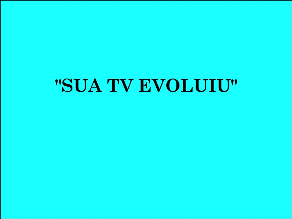 SUA TV EVOLUIU