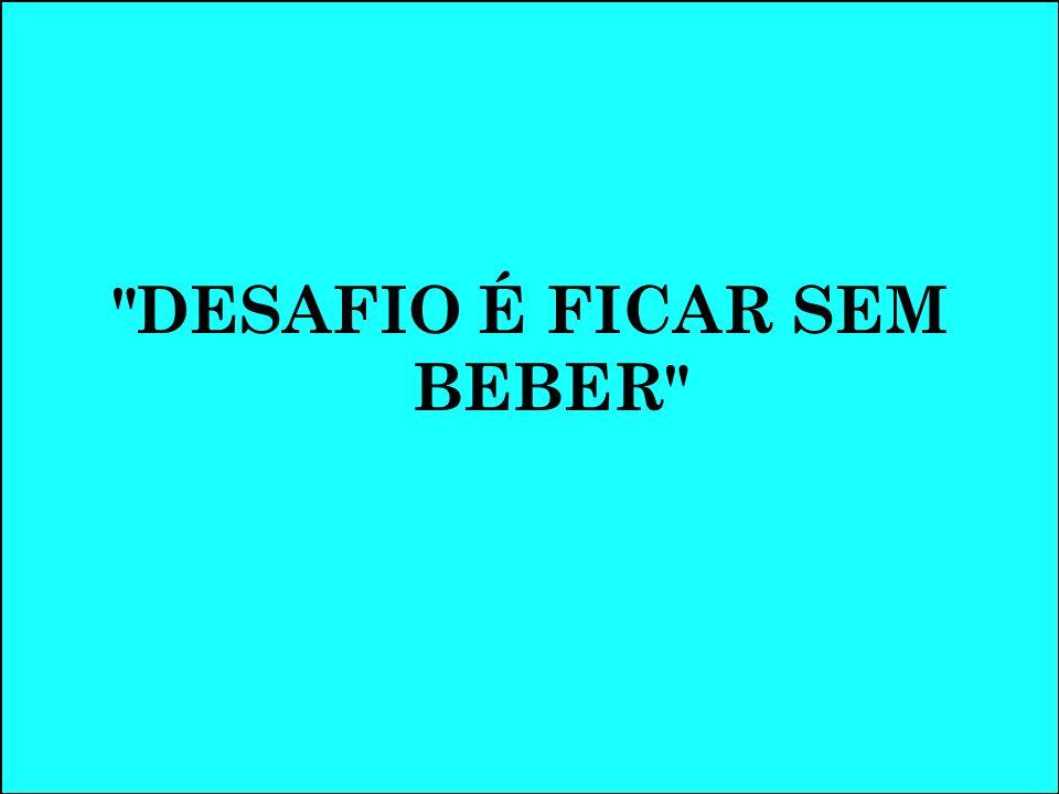 DESAFIO É FICAR SEM BEBER