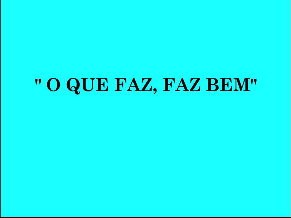 O QUE FAZ, FAZ BEM