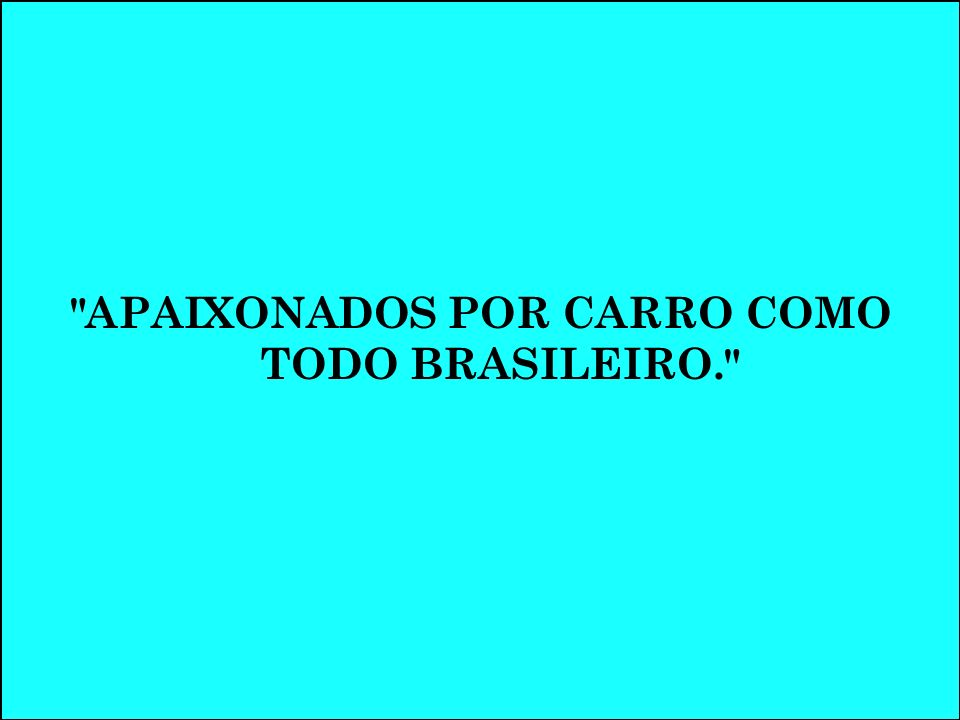 APAIXONADOS POR CARRO COMO TODO BRASILEIRO.