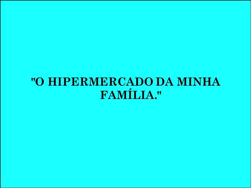 O HIPERMERCADO DA MINHA FAMÍLIA.
