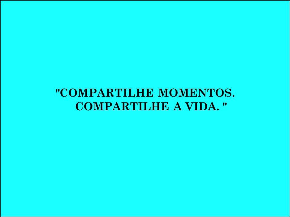 COMPARTILHE MOMENTOS. COMPARTILHE A VIDA.