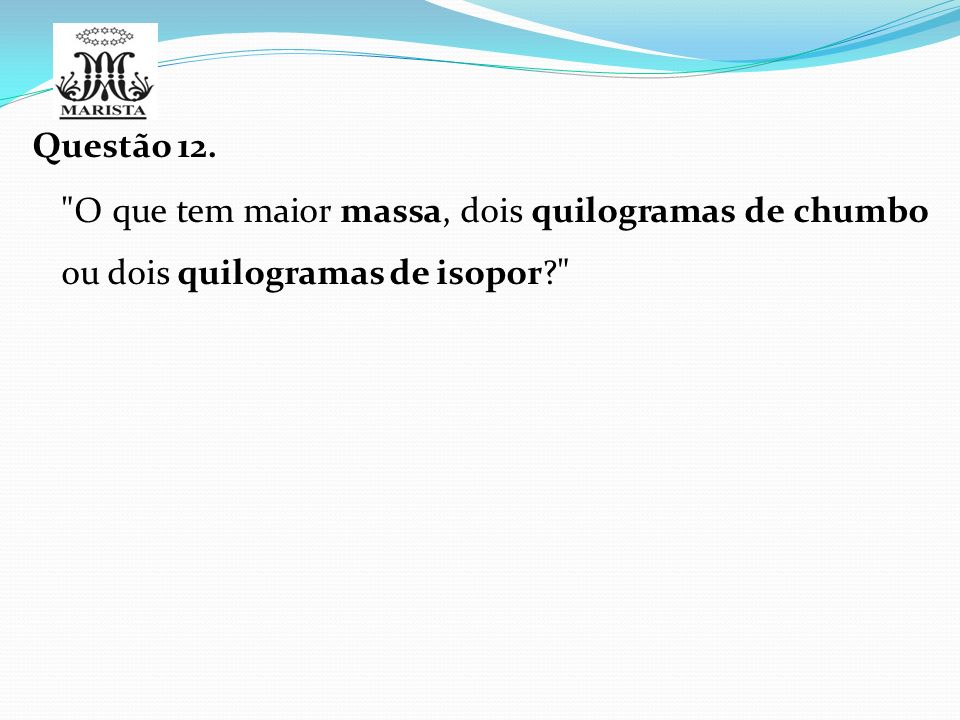 Questão 12. O que tem maior massa, dois quilogramas de chumbo ou dois quilogramas de isopor