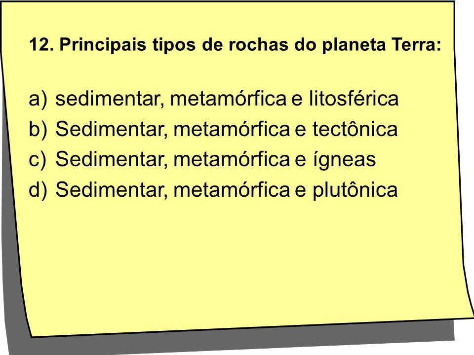 12. Principais tipos de rochas do planeta Terra: