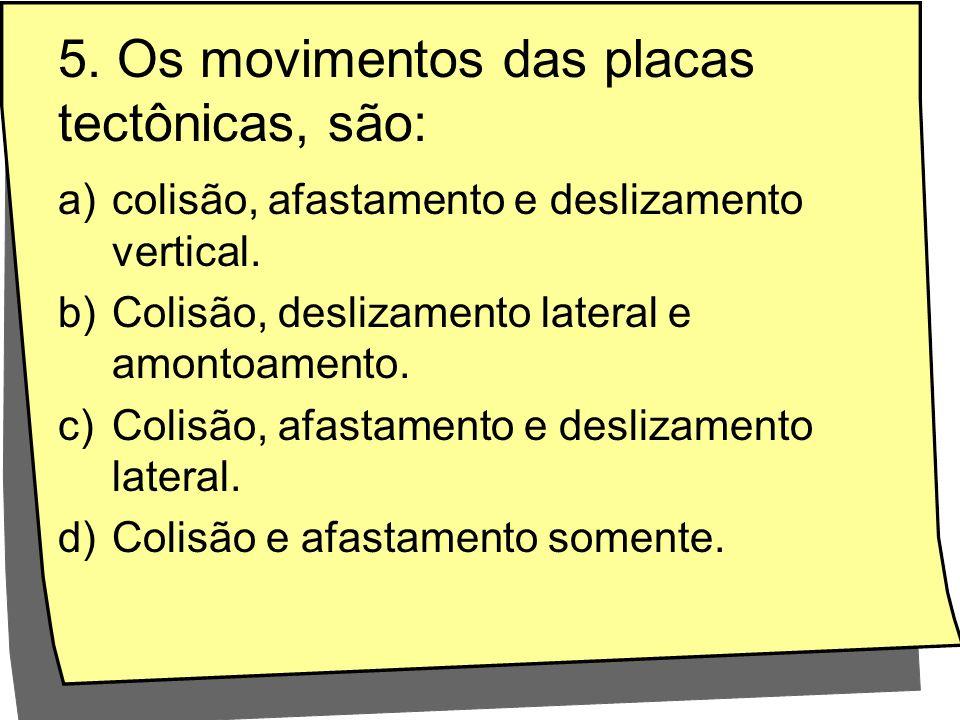 5. Os movimentos das placas tectônicas, são: