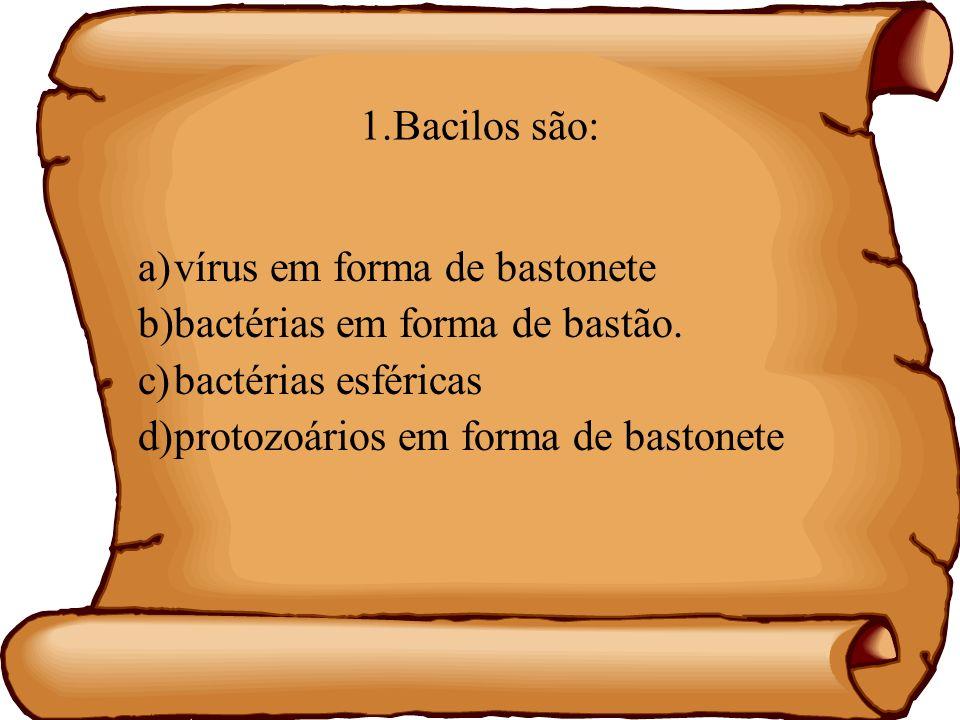 1.Bacilos são: a) vírus em forma de bastonete. b) bactérias em forma de bastão. c) bactérias esféricas.