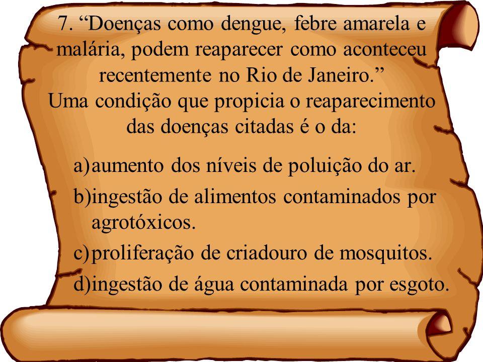 7. Doenças como dengue, febre amarela e malária, podem reaparecer como aconteceu recentemente no Rio de Janeiro. Uma condição que propicia o reaparecimento das doenças citadas é o da: