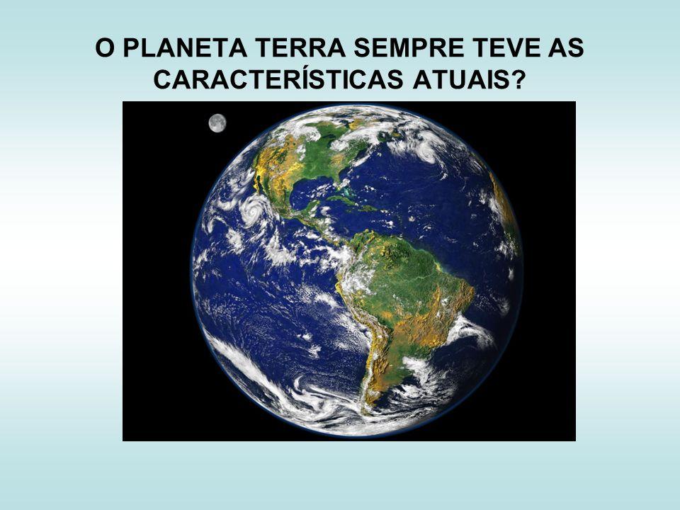 O PLANETA TERRA SEMPRE TEVE AS CARACTERÍSTICAS ATUAIS