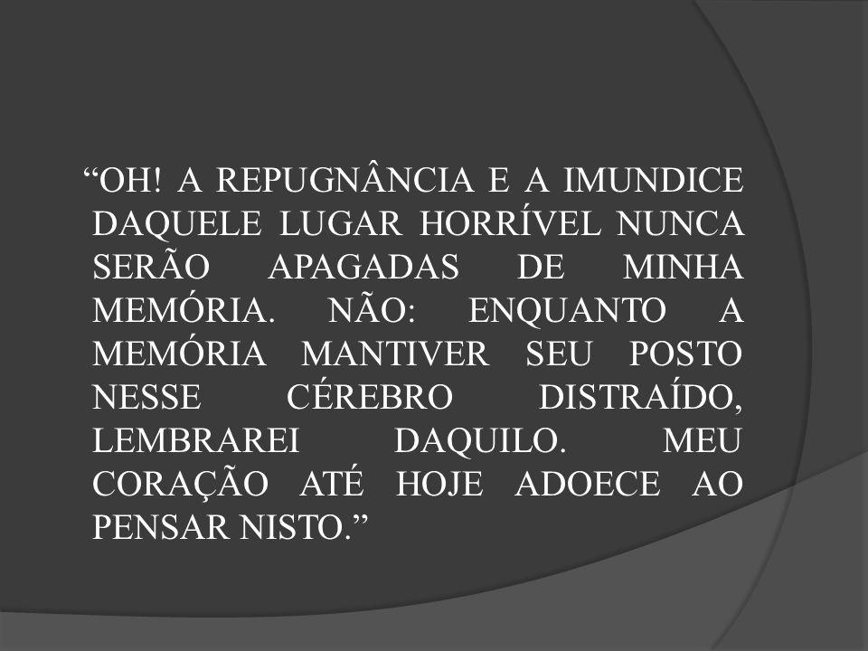 OH. A REPUGNÂNCIA E A IMUNDICE DAQUELE LUGAR HORRÍVEL NUNCA SERÃO APAGADAS DE MINHA MEMÓRIA.