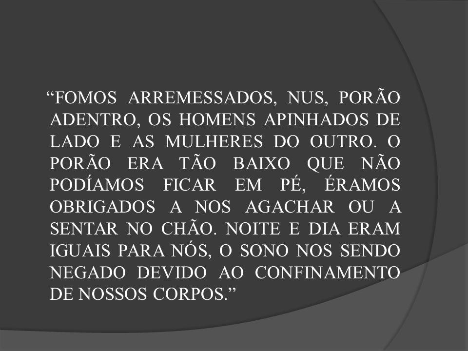 FOMOS ARREMESSADOS, NUS, PORÃO ADENTRO, OS HOMENS APINHADOS DE LADO E AS MULHERES DO OUTRO.
