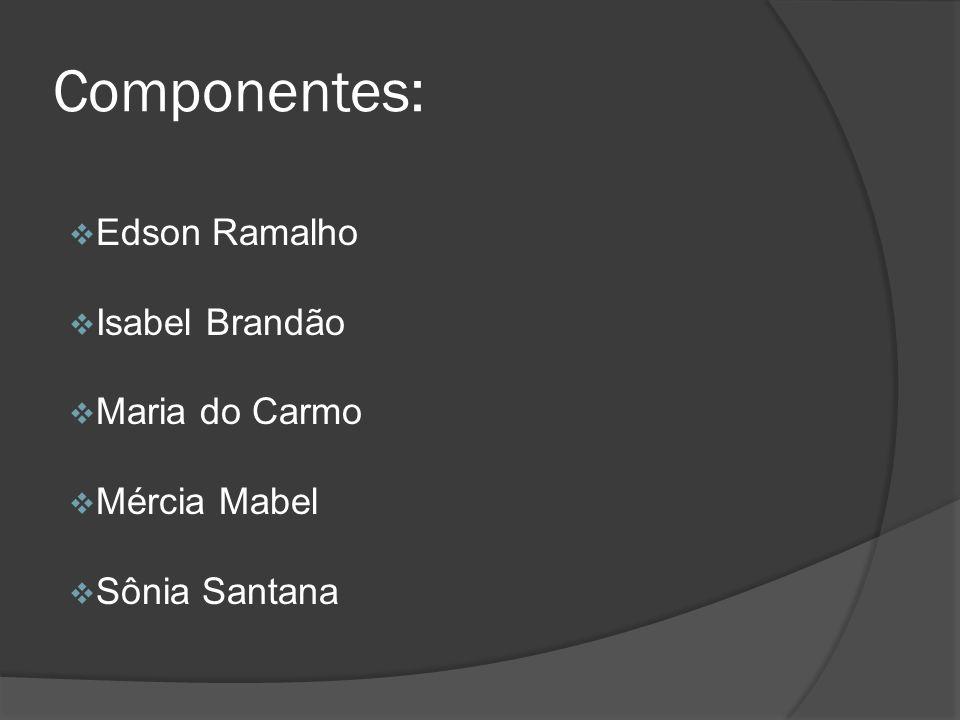 Componentes: Edson Ramalho Isabel Brandão Maria do Carmo Mércia Mabel